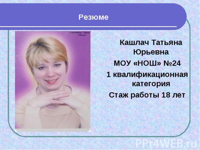 Резюме Кашлач Татьяна ЮрьевнаМОУ «НОШ» №241 квалификационная категорияСтаж работы 18 лет