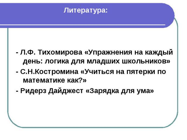 Литература: - Л.Ф. Тихомирова «Упражнения на каждый день: логика для младших школьников»- С.Н.Костромина «Учиться на пятерки по математике как?»- Ридерз Дайджест «Зарядка для ума»