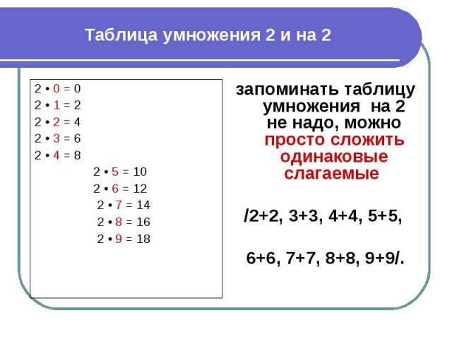 Таблица умножения 2 и на 2 запоминать таблицу умножения на 2 не надо, можно просто сложить одинаковые слагаемые /2+2, 3+3, 4+4, 5+5, 6+6, 7+7, 8+8, 9+9/.