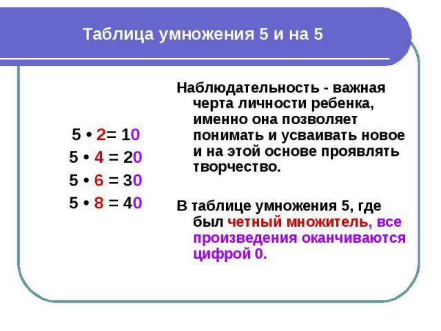 Таблица умножения 5 и на 5 Наблюдательность - важная черта личности ребенка, именно она позволяет понимать и усваивать новое и на этой основе проявлять творчество. В таблице умножения 5, где был четный множитель, все произведения оканчиваются цифрой 0.