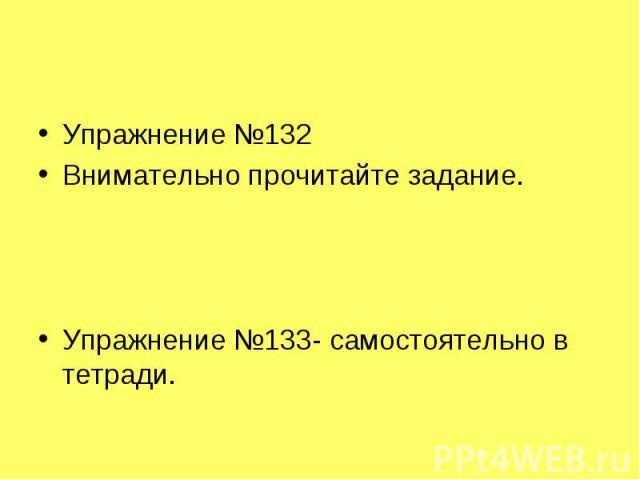 Упражнение №132Внимательно прочитайте задание.Упражнение №133- самостоятельно в тетради.