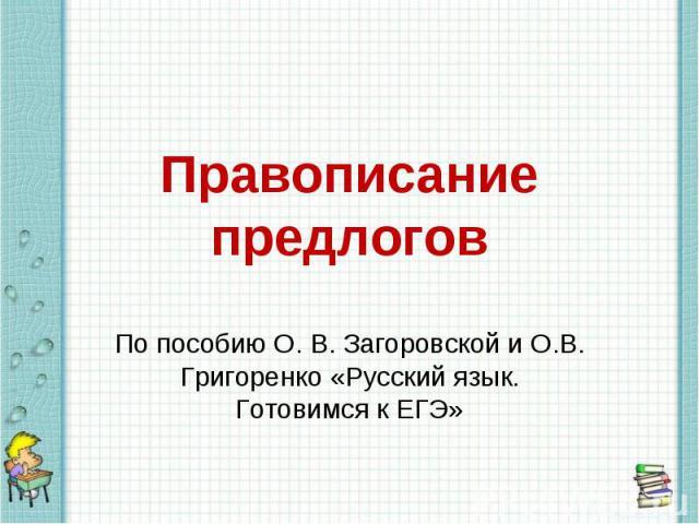 Правописание предлогов По пособию О. В. Загоровской и О.В. Григоренко «Русский язык. Готовимся к ЕГЭ»