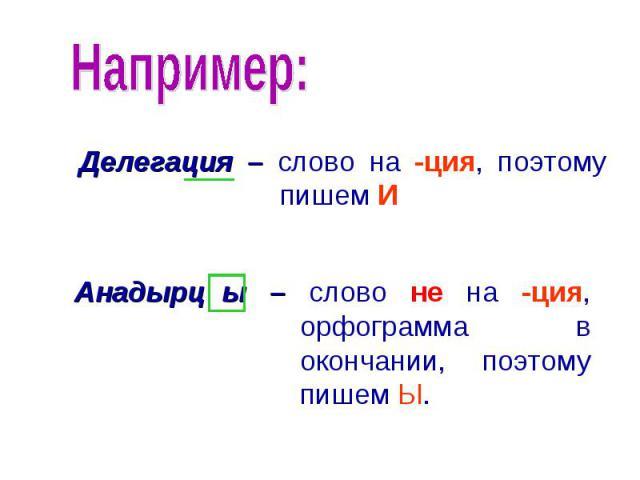 Например: Делегация – слово на -ция, поэтому пишем ИАнадырц ы – слово не на -ция, орфограмма в окончании, поэтому пишем Ы.