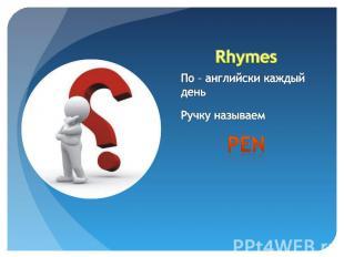 Rhymes По – английски каждый деньРучку называем pen