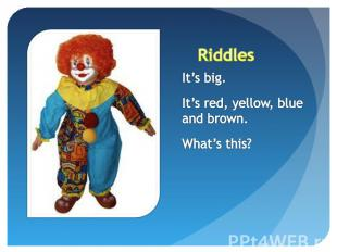 Riddles It's big.It's red, yellow, blue and brown.What's this?