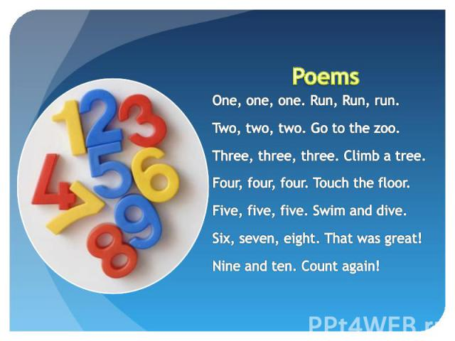 Poems One, one, one. Run, Run, run.Two, two, two. Go to the zoo.Three, three, three. Climb a tree.Four, four, four. Touch the floor.Five, five, five. Swim and dive.Six, seven, eight. That was great!Nine and ten. Count again!