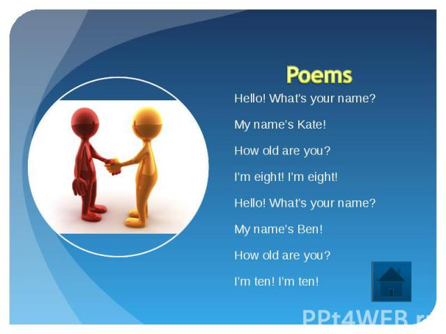 Poems Hello! What's your name?My name's Kate!How old are you?I'm eight! I'm eight!Hello! What's your name?My name's Ben!How old are you?I'm ten! I'm ten!