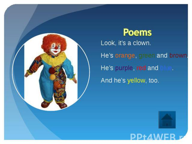 Poems Look, it's a clown.He's orange, green and brown.He's purple, red and blue.And he's yellow, too.