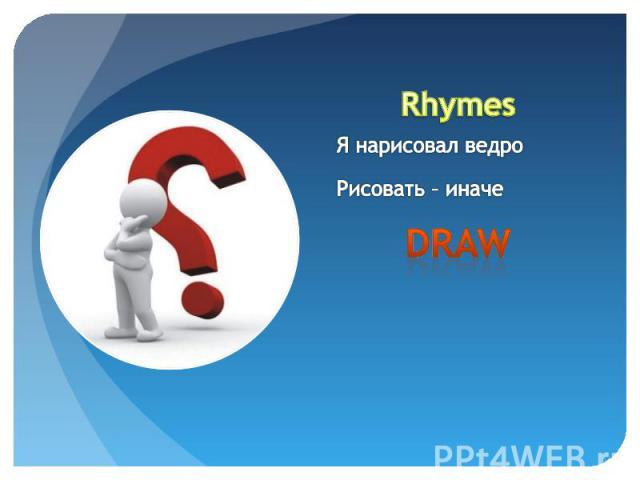 RhymesЯ нарисовал ведроРисовать – иначе draw
