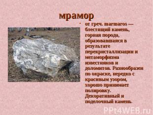 мрамор от греч. marmaros — блестящий камень, горная порода, образовавшаяся в рез