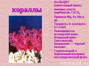 кораллы КАЛЬЦИТ (известковый шпат), минерал класса карбонатов, СаСО3. Примеси Mg