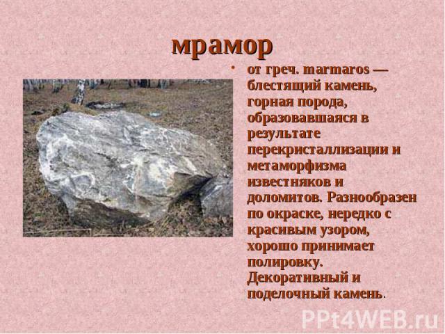 мрамор от греч. marmaros — блестящий камень, горная порода, образовавшаяся в результате перекристаллизации и метаморфизма известняков и доломитов. Разнообразен по окраске, нередко с красивым узором, хорошо принимает полировку. Декоративный и поделоч…