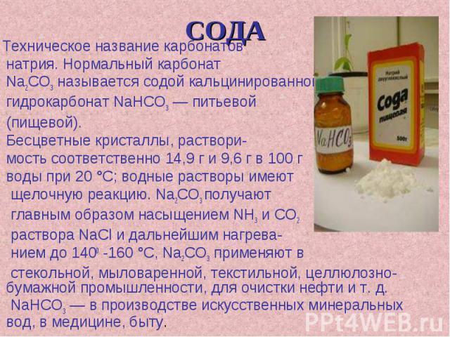 СОДА Техническое название карбонатов натрия. Нормальный карбонат Na2CO3 называется содой кальцинированной; гидрокарбонат NaHCO3 — питьевой (пищевой). Бесцветные кристаллы, раствори- мость соответственно 14,9 г и 9,6 г в 100 г воды при 20 °С; водные …