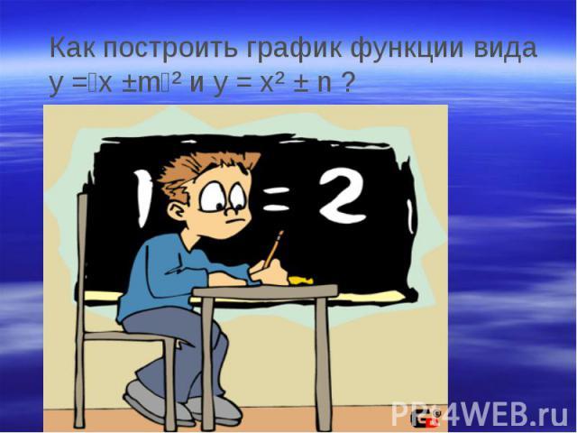 Как построить график функции вида у =﴾x ±m﴿² и у = x² ± n ?