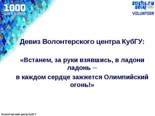 Девиз Волонтерского центра КубГУ:«Встанем, за руки взявшись, в ладони ладонь ─в