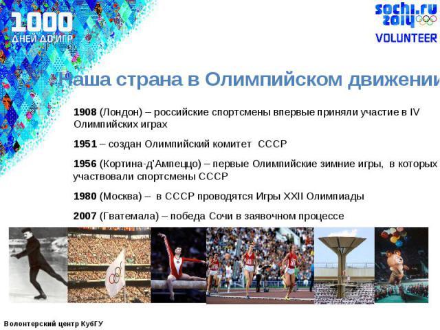 Наша страна в Олимпийском движении 1908 (Лондон) – российские спортсмены впервые приняли участие в IV Олимпийских играх 1951 – создан Олимпийский комитет СССР1956 (Кортина-д'Ампеццо) – первые Олимпийские зимние игры, в которых участвовали спортсмены…