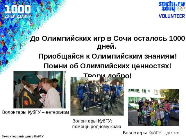 До Олимпийских игр в Сочи осталось 1000 дней. Приобщайся к Олимпийским знаниям! Помни об Олимпийских ценностях! Твори добро!Волонтеры КубГУ – ветеранамВолонтеры КубГУ:помощь родному краюВолонтеры КубГУ – детям