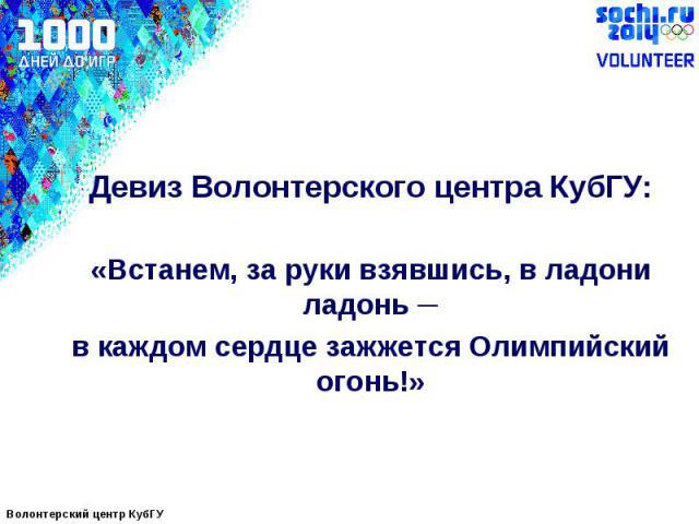 Девиз Волонтерского центра КубГУ:«Встанем, за руки взявшись, в ладони ладонь ─в каждом сердце зажжется Олимпийский огонь!»