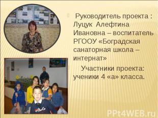 Руководитель проекта : Луцук Алефтина Ивановна – воспитатель РГООУ «Боградская с