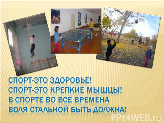 Спорт-это здоровье!Спорт-это крепкие мышцы!В спорте во все временаВоля стальной быть должна!