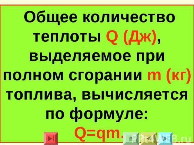 Общее количество теплоты Q (Дж), выделяемое при полном сгорании m (кг) топлива, вычисляется по формуле:Q=qm.