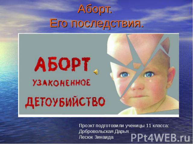 Аборт. Его последствия. Проэкт подготовили ученицы 11 класса:Добровольская ДарьяЛесюк Зинаида