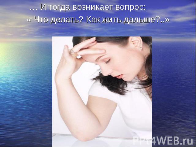 … И тогда возникает вопрос: « Что делать? Как жить дальше?..»