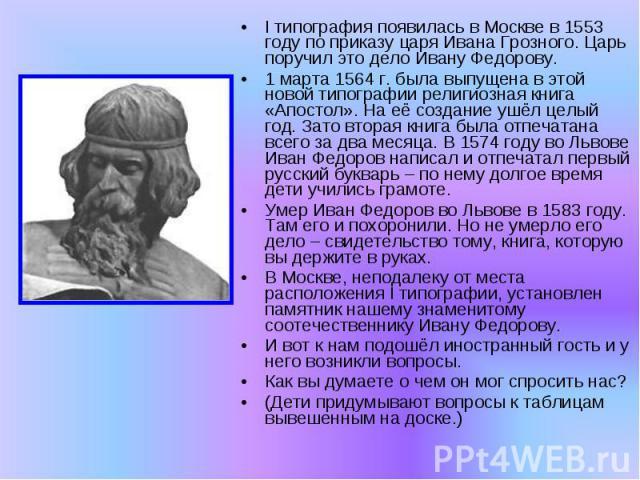 I типография появилась в Москве в 1553 году по приказу царя Ивана Грозного. Царь поручил это дело Ивану Федорову.1 марта 1564 г. была выпущена в этой новой типографии религиозная книга «Апостол». На её создание ушёл целый год. Зато вторая книга была…