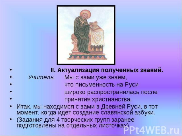 II. Актуализация полученных знаний. Учитель:Мы с вами уже знаем, что письменность на Руси широко распространилась после принятия христианства. Итак, мы находимся с вами в Древней Руси, в тот момент, когда идет создание славянской азбуки. (Задания дл…