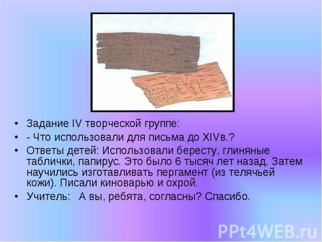 Задание IV творческой группе:- Что использовали для письма до XIVв.?Ответы детей: Использовали бересту, глиняные таблички, папирус. Это было 6 тысяч лет назад. Затем научились изготавливать пергамент (из телячьей кожи). Писали киноварью и охрой.Учит…