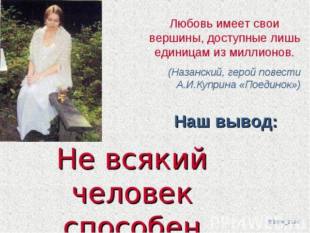 Любовь имеет свои вершины, доступные лишь единицам из миллионов. (Назанский, герой повести А.И.Куприна «Поединок»)Не всякий человек способен любить!