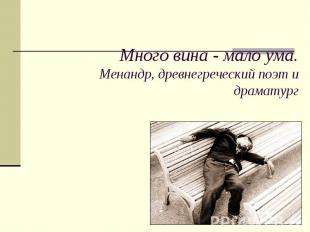 Много вина - мало ума.Менандр, древнегреческий поэт и драматург