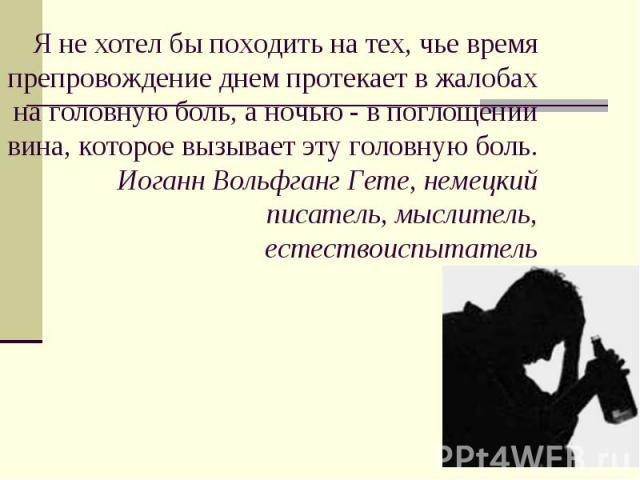 Я не хотел бы походить на тех, чье время препровождение днем протекает в жалобах на головную боль, а ночью - в поглощении вина, которое вызывает эту головную боль.Иоганн Вольфганг Гете, немецкий писатель, мыслитель, естествоиспытатель