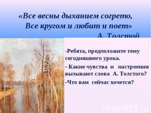 «Все весны дыханием согрето, Все кругом и любит и поет» А. Толстой -Ребята, пред