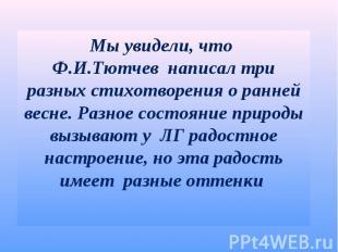 Мы увидели, что Ф.И.Тютчев написал три разных стихотворения о ранней весне. Разн