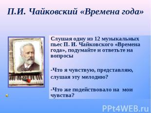 П.И. Чайковский «Времена года» Слушая одну из 12 музыкальных пьес П. И. Чайковск