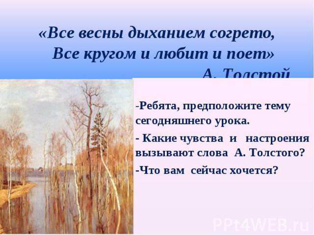 «Все весны дыханием согрето, Все кругом и любит и поет» А. Толстой -Ребята, предположите тему сегодняшнего урока.- Какие чувства и настроениявызывают слова А. Толстого?-Что вам сейчас хочется?