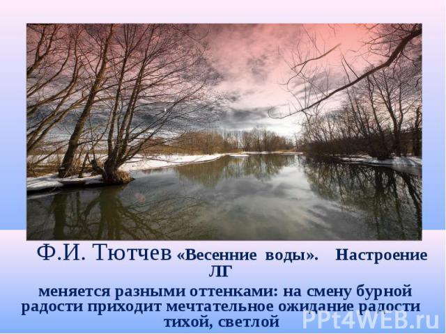 Ф.И. Тютчев «Весенние воды». Настроение ЛГ меняется разными оттенками: на смену бурной радости приходит мечтательное ожидание радости тихой, светлой