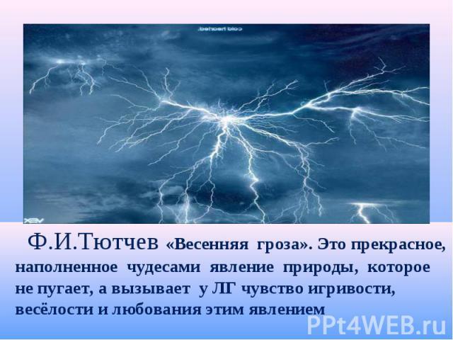 Ф.И.Тютчев «Весенняя гроза». Это прекрасное, наполненное чудесами явление природы, которое не пугает, а вызывает у ЛГ чувство игривости, весёлости и любования этим явлением