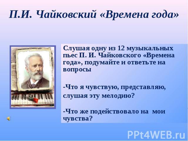П.И. Чайковский «Времена года» Слушая одну из 12 музыкальных пьес П. И. Чайковского «Времена года», подумайте и ответьте на вопросы -Что я чувствую, представляю, слушая эту мелодию?-Что же подействовало на мои чувства?