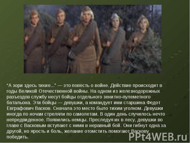 """""""А зори здесь тихие..."""" — это повесть о войне. Действие происходит в годы Великой Отечественной войны. На одном из железнодорожных разъездов службу несут бойцы отдельного зенитно-пулеметного батальона. Эти бойцы — девушки, а командует ими старшина Ф…"""