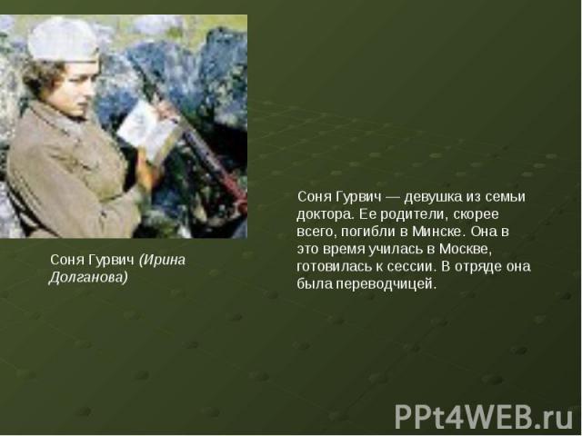 Соня Гурвич (Ирина Долганова)Соня Гурвич — девушка из семьи доктора. Ее родители, скорее всего, погибли в Минске. Она в это время училась в Москве, готовилась к сессии. В отряде она была переводчицей.