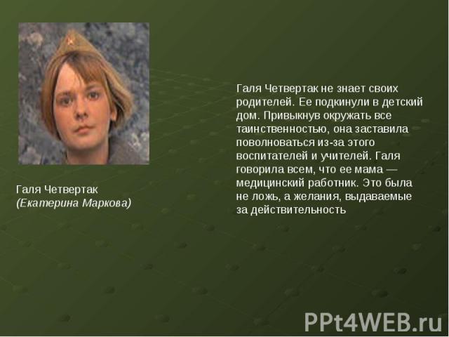 Галя Четвертак (Екатерина Маркова)Галя Четвертак не знает своих родителей. Ее подкинули в детский дом. Привыкнув окружать все таинственностью, она заставила поволноваться из-за этого воспитателей и учителей. Галя говорила всем, что ее мама — медицин…