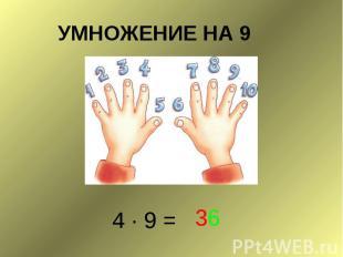 УМНОЖЕНИЕ НА 9 4 ∙ 9 =