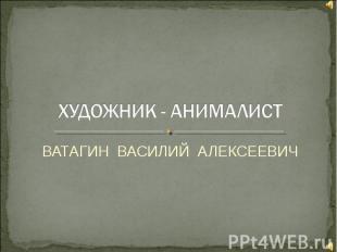 ХУДОЖНИК - АНИМАЛИСТ ВАТАГИН ВАСИЛИЙ АЛЕКСЕЕВИЧ