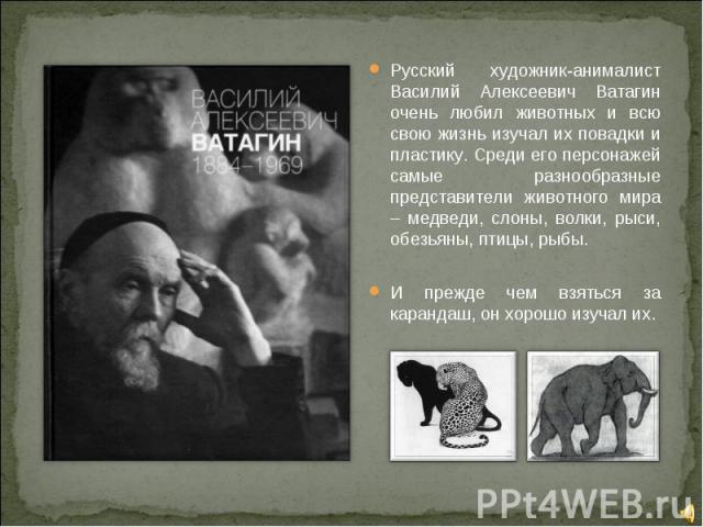 Русский художник-анималист Василий Алексеевич Ватагин очень любил животных и всю свою жизнь изучал их повадки и пластику. Среди его персонажей самые разнообразные представители животного мира – медведи, слоны, волки, рыси, обезьяны, птицы, рыбы.И пр…