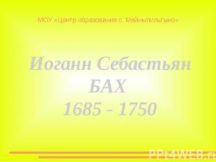 МОУ «Центр образования с. Мейныпильгыно» Иоганн СебастьянБАХ 1685 - 1750