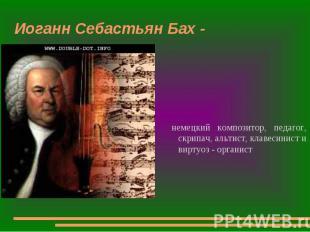 Иоганн Себастьян Бах - немецкий композитор, педагог, скрипач, альтист, клавесини