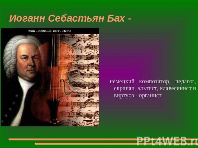 Иоганн Себастьян Бах - немецкий композитор, педагог, скрипач, альтист, клавесинист и виртуоз - органист