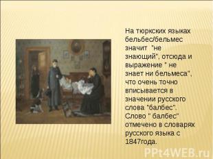 """На тюркских языках бельбес/бельмес значит """"не знающий"""", отсюда и выражение """" не"""